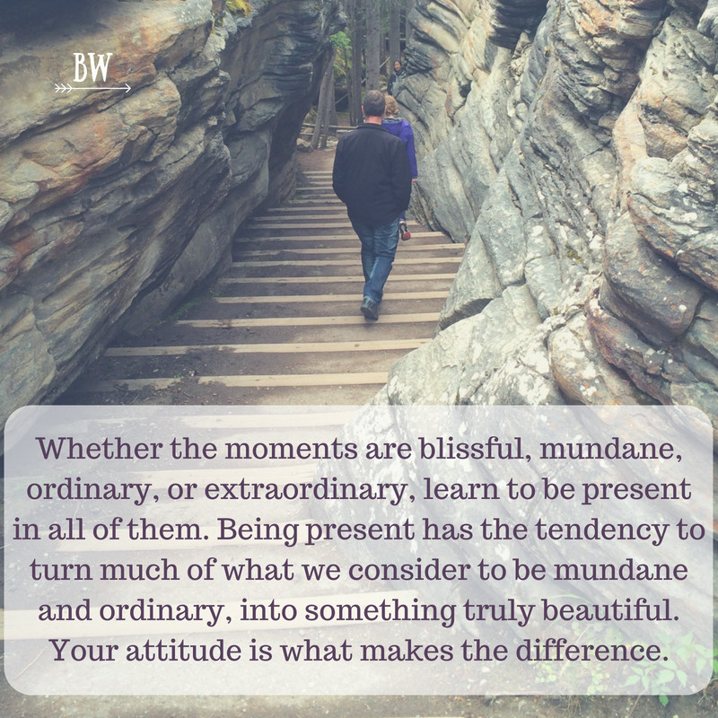 Learn to be present in every moment.