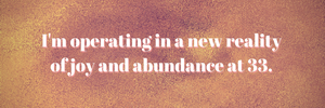 I'm operating in a new reality of joy and abundance at 33.