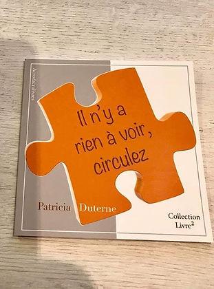 """De la rencontre entre Patricia Duterne et la maison d'édition Acrodacrolivres est né """"Il n'y a rien à voir, circulez"""". Ce titre colle divinement bien à la peau de son auteure."""