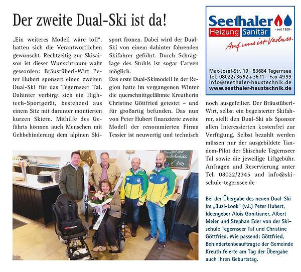 """Der zweite Dual-Ski ist da!  """"Ein weiteres Modell wäre toll"""", hatten sich die Verantwortlichen gewünscht. Rechtzeitig zur Skisaison ist dieser Wunschtraum wahr geworden: Bräustüberl-Wirt Peter Hubert sponsert einen zweiten Dual-Ski für das Tegernseer Tal. Dahinter verbirgt sich ein Hightech-Sportgerät, bestehend aus einem Sitz mit darunter montierten kurzen Skiern. Mithilfe des Gefährts können auch Menschen mit Gehbehinderung dem alpinen Ski-Sport frönen. Dabei wird der Dual-Ski von einem dahinter fahrenden Skifahrer geführt. Durch Schräglage des Stuhls ist sogar Carven möglich. Das erste Dual-Skimodell in der Region hatte im vergangenen Winter die querschnittgelähmte Kreutherin Christine Göttfried getestet – und für großartig befunden. Das nun von Peter Hubert finanzierte zweite Modell der renommierten Firma Tessier ist neuwertig und technisch noch ausgefeilter. Der Bräustüberl-Wirt, selbst ein begeisterter Skifahrer, stellt den Dual-Ski als Sponsor"""