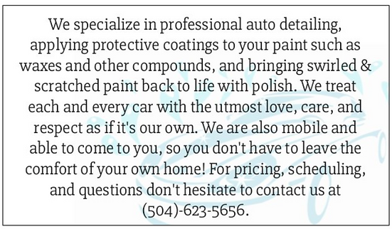 """ We specialize in professional auto detailing, applying protective coatings to paint such as wax and other compunds, and bringing swirled and scratched paint back to life with polish. we treat every car with the utmost love, care, and respect. we do mobile detailing and come to the comfort of your home. located in New Orleans Louisiana """