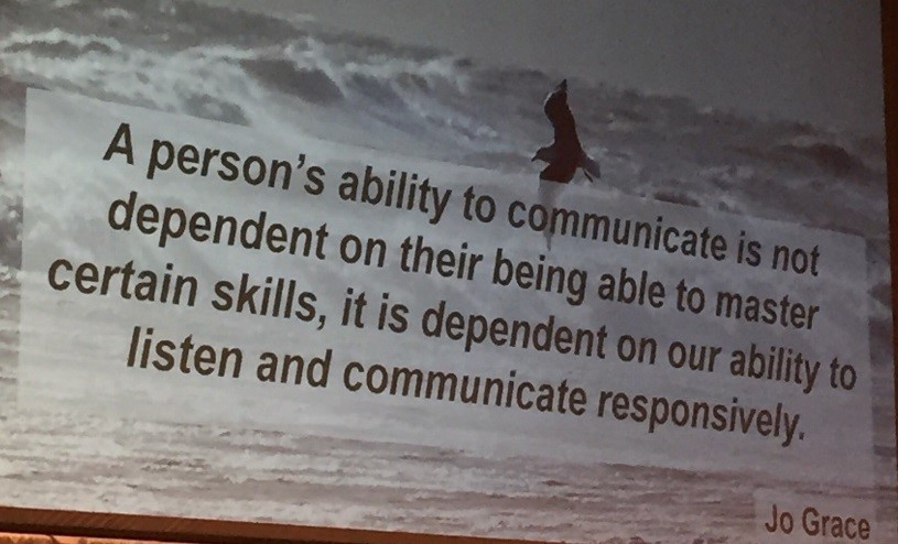 'A person's ability to communicate is not dependent on their being able to master certain skills, it is dependent on our ability to listen and communicate responsively' - Jo Grace