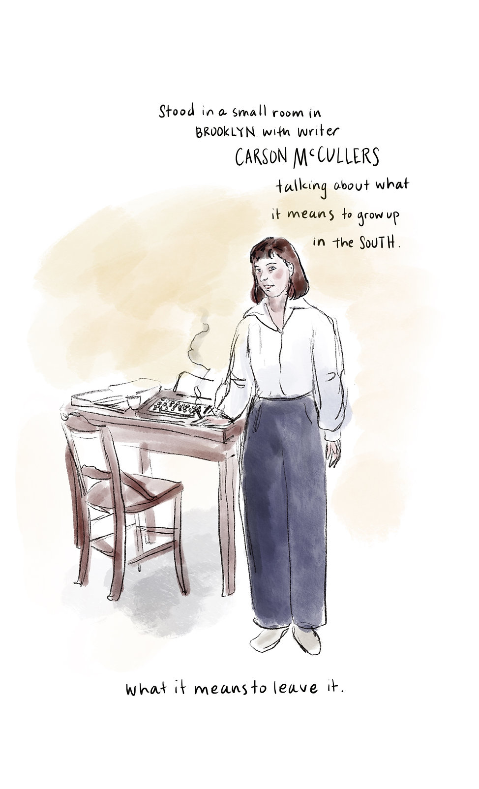 Illustration of writer Csrson McCullers standing next to a desk with a typewriter on it and handlettered text that reads: Stood in a small room in BROOKLYN with writer Carson McCullers talking about what it means to group up in the South. What it means to leave it.