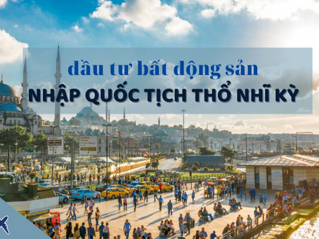Chương trình đầu tư bất động sản nhập quốc tịch Thổ Nhĩ Kỳ