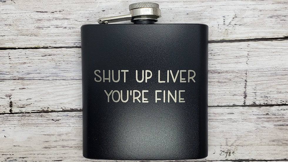 Shut Up Liver You're Fine FLASK- Leather or Powder coat finish
