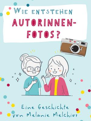 Wie entstehen AutorInnen-Fotos? – Eine Geschichte von Melanie Melchior