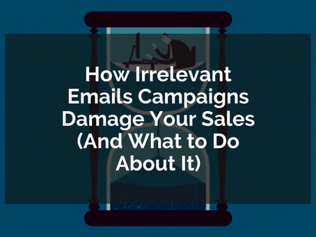 How Irrelevant Emails Campaigns Damage Your Sales (And What to Do About It)