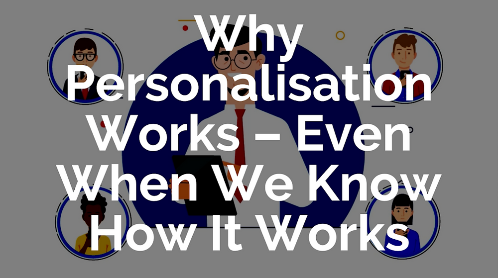 Why Personalisation Works – Even When We Know How It Works