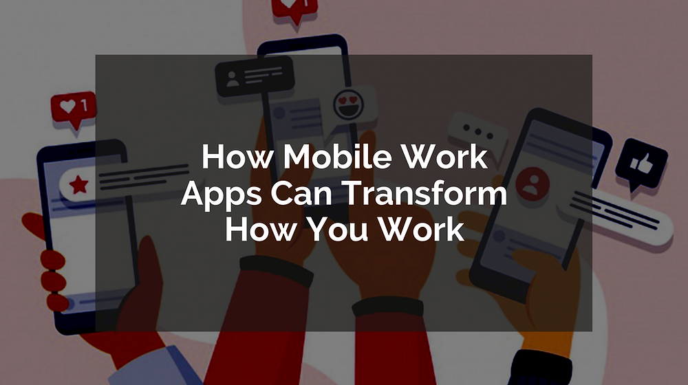 How Mobile Work Apps Can Transform How You Work