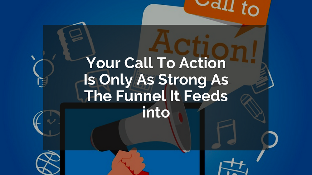 Your Call To Action Is Only As Strong As The Funnel It Feeds into