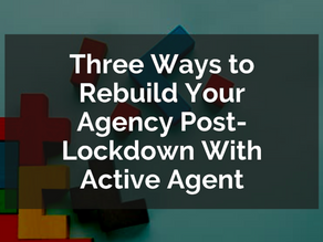 Three Ways to Rebuild Your Agency Post-Lockdown With Active Agent