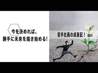 【若手社員の成長記!】「其の5:今を決めれば、勝手に未来を描き始める!」