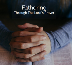 Fathering Through The Lords Prayer