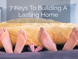 7 Keys To Building A Lasting Home