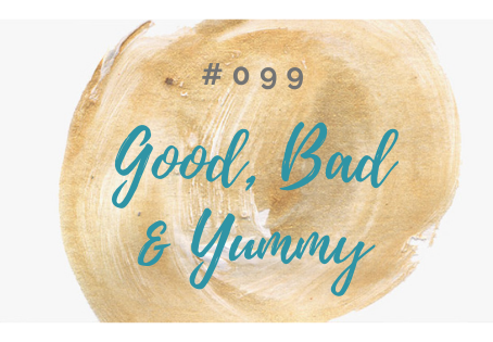 099: Welcome to The GOOD, The BAD & The YUMMY!