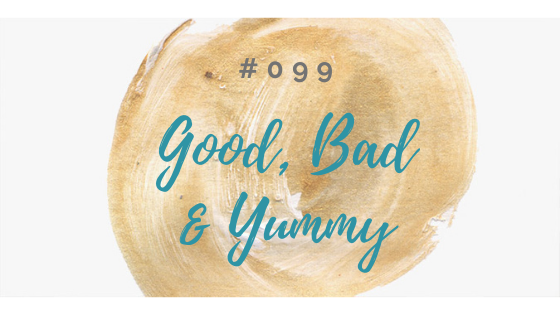 099: Welcome to The GOOD, The BAD& The YUMMY!