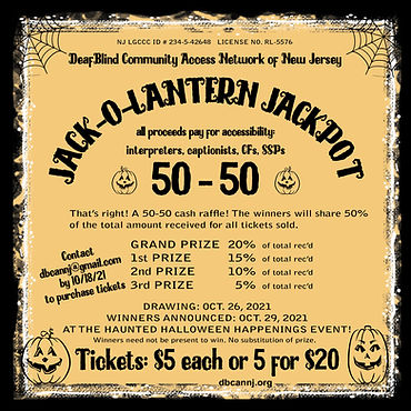 Graphic: A worn, scratched black border, spider webs in the top corners and a dirty, pale orange background. Large grinning pumpkins in the bottom corners, and smaller grinning pumpkins in the middle of the page. All text is in black and reads: NJ LGCCC ID # 234-5-42648   LICENSE NO. RL-5576 DeafBlind Community Access Network of New Jersey Jack O Lantern Jackpot all proceeds pay for accessibility: interpreters, captionists, CFs, SSPs 50-50 That's right! A 50-50 cash raffle! The winners will share 50% of the total amount received for all tickets sold.  Grand Prize 20% of total rec'd 1st Prize 15% of total rec'd 2nd Prize 10% of total rec'd 3rd Prize 5% of total rec'd Drawing: Oct. 26, 2021 Winners Announced: Oct. 29, 2021 at the Haunted Halloween Happenings Event! Winners need not be present to win. No substitution of prize.  Tickets: $5 each or 5 for $20 Contact dbcannj@gmail.com by 10/18/21 to purchase tickets
