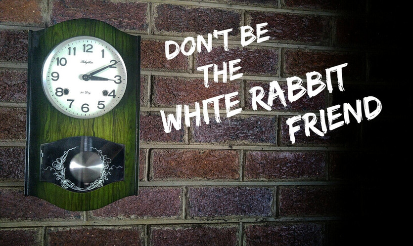 THE IMPORTANCE OF ARRIVING ON TIME - DON'T BE THE WHITE RABBIT FRIEND.