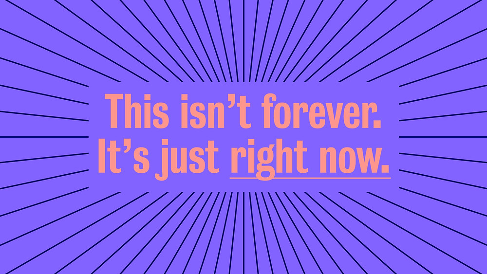 Purple background with message This isn't forever. It's just right now.