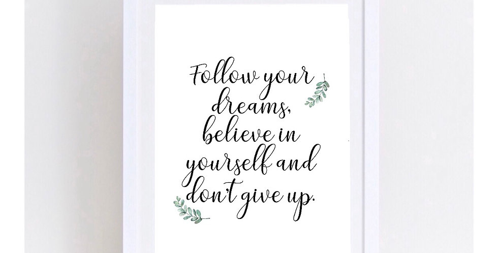 FOLLOW YOUR DREAMS, BELIEVE IN YOURSELF