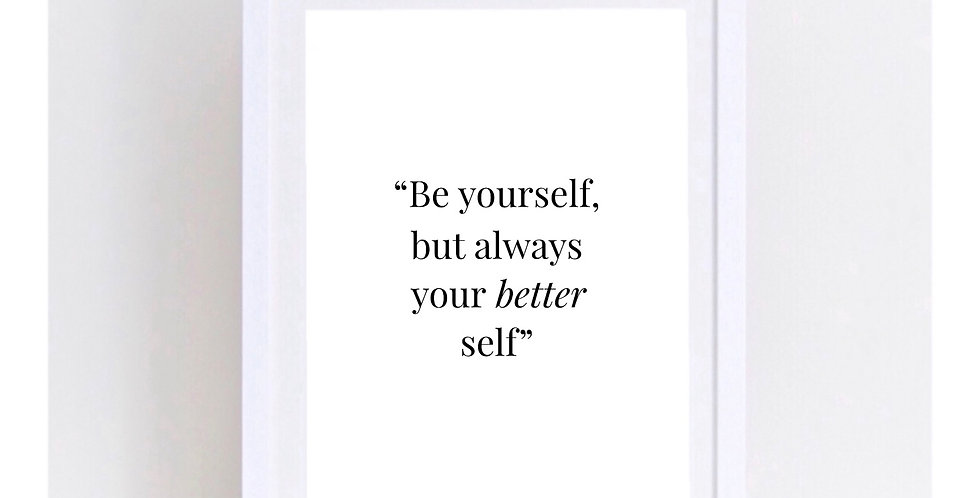 BE YOURSELF BUT ALWAYS YOUR BETTER SELF