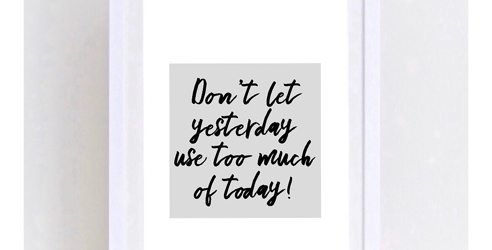 DON'T LET YESTERDAY USE TOO MUCH OF TODAY
