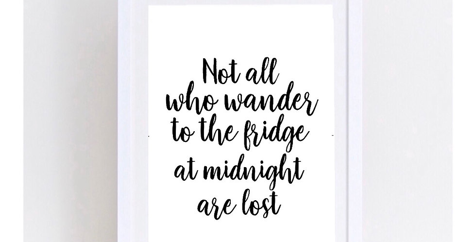 NOT ALL THOSE WHO WANDER TO THE FRIDGE