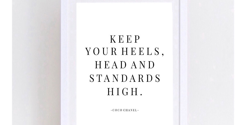 KEEP YOUR HEELS HEAD AND STANDARS HIGH
