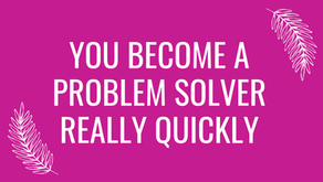 You Become A Problem Solver Really Quickly