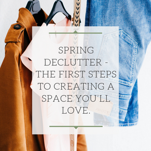 Spring Declutter - The first steps to creating a space you'll love.
