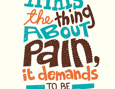 Pain demands to be felt...