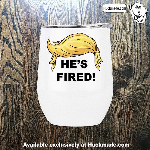 """He's Fired!"" : Stainless Steel Wine Tumbler"