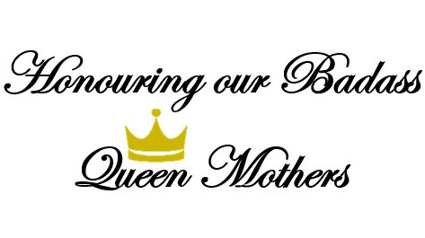 Honouring our Badass Queen Mothers