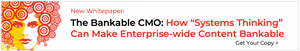 New Whitepaper: The Bankable CMO: How Systems Thinking Can Make Enterprise-Wide Content Bankable – and Simplify How You Achieve Lasting Growth