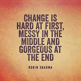 """""""Change is hard at first, messy in the middle and gorgeous at the end"""" ~ Robin Sharma"""