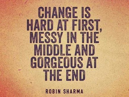 """Change is hard at first, messy in the middle and gorgeous at the end"" ~ Robin Sharma"