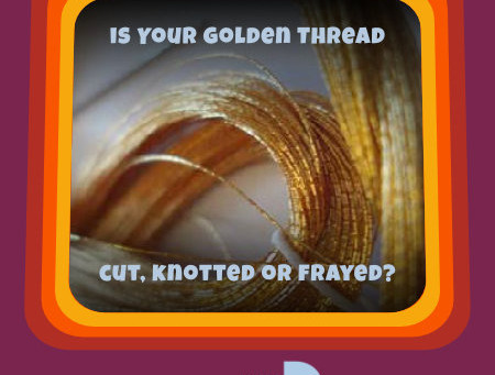 IS YOUR 'GOLDEN THREAD' CUT, KNOTTED OR FRAYED?