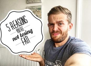 LOSING FAT: 5 REASONS IT'S NOT HAPPENING!