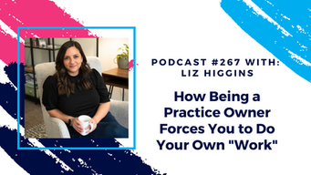 """Episode 267 - How Being a Practice Owner Forces You to do Your Own """"Work"""""""