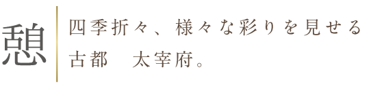 憩:四季折々、様々な彩りをみせる古都太宰府。
