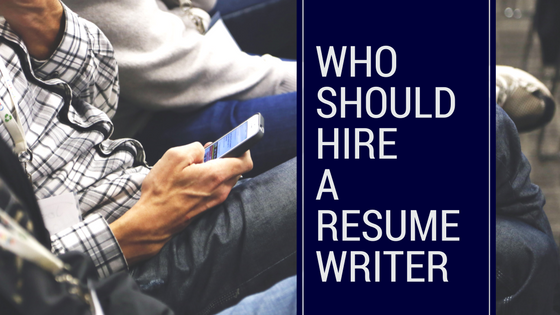 Who Should Hire a Resume Writer