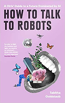 How To Talk to Robots: A Girls' Guide to a Future Dominated by AI