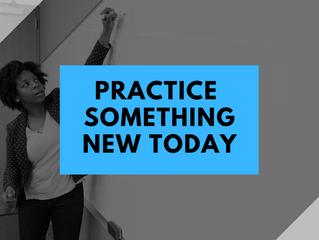 Practice something new today