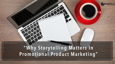 Why Storytelling Matters In Promotional Product Marketing