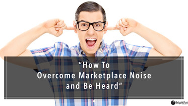 How To Overcome Marketplace Noise And Be Heard By Your Audience