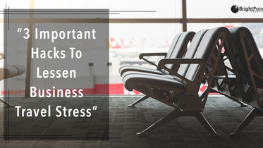 3 Important Hacks To Lessen Business Travel Stress