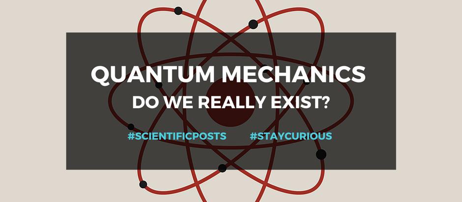 Scientific Posts: Quantum Mechanics- Do we really exist?