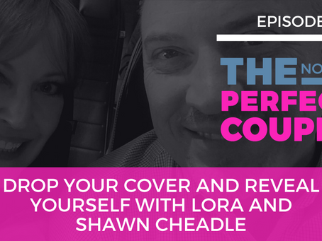 Ep 62 – Drop Your Cover and Reveal Yourself with Lora and Shawn Cheadle