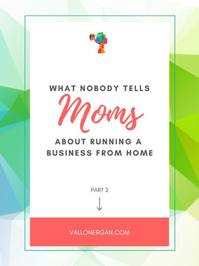 What Nobody Tells Moms About Running A Business From Home - Part 2