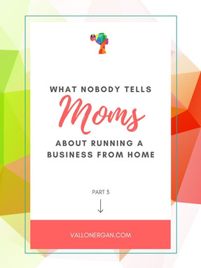 What Nobody Tells Moms About Running A Business From Home - Part 3